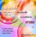 """BÀI VIẾT VÀ THUYẾT GIẢNG AUDIO & CLIPS VIDEO: """"CÂU CHUYỆN VU KHỐNG CHO BÀ AYSHA (r)"""""""